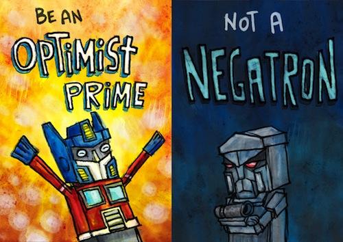Be an optimist prime!  ...Not a negatron.