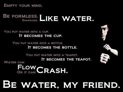 Be water, my friend. ~ Bruce Lee