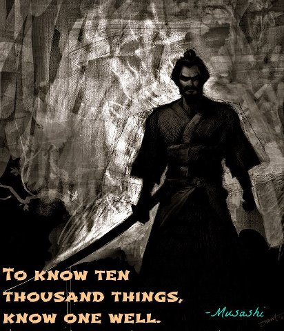 To know ten thousand things, know one well. ~ Musashi