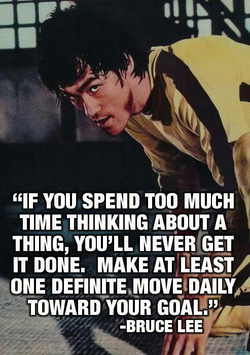 If you spend too much time thinking about a thing, you'll never get it done. Make at least one definite move daily toward your goal. ~ Bruce Lee