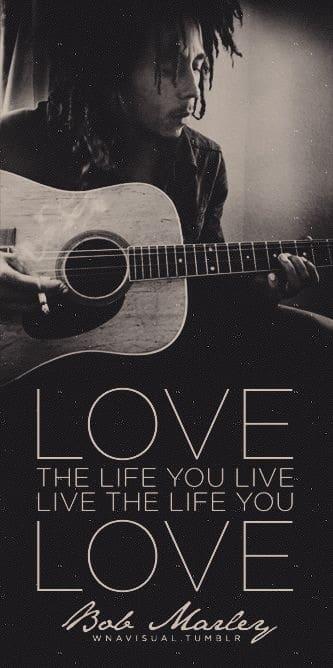 Love the life you live. Live the life you love. ~ Bob Marley