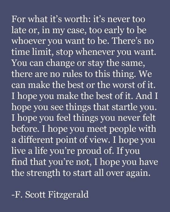 Never forget: It's never too late or too early to be whoever you want to be...
