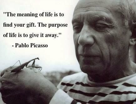 The meaning and purpose of life by Pablo Picasso: